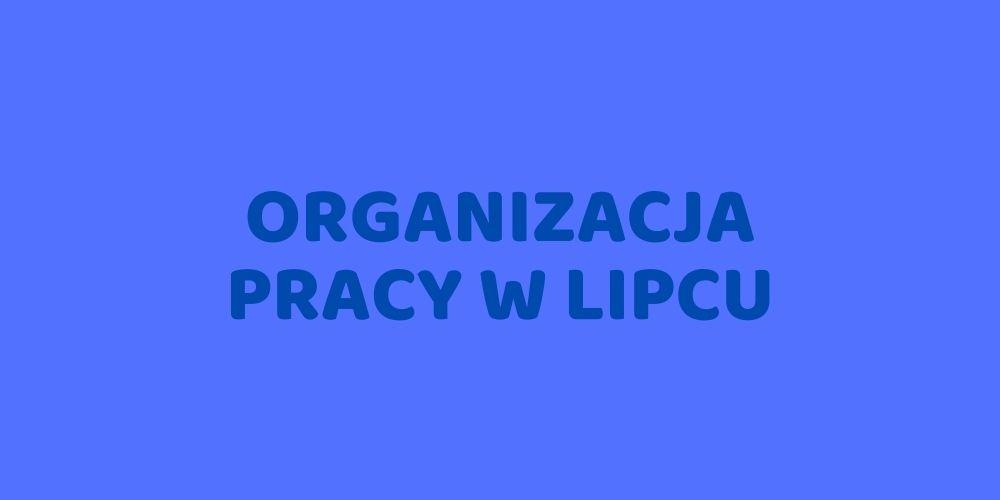 Organizacja pracy w miesiącu lipcu